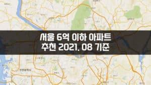 서울 6억 이하 아파트 추천 2021. 08 기준