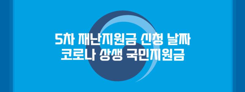 5차 재난지원금 신청 날짜(코로나 상생 국민지원금)